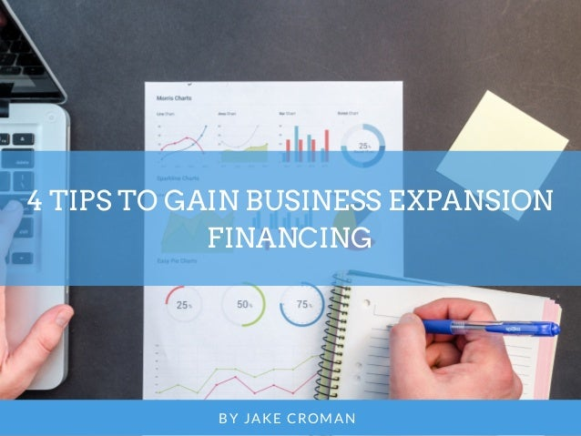 4 TIPS TO GAIN BUSINESS EXPANSION FINANCING BY JAKE CROMAN