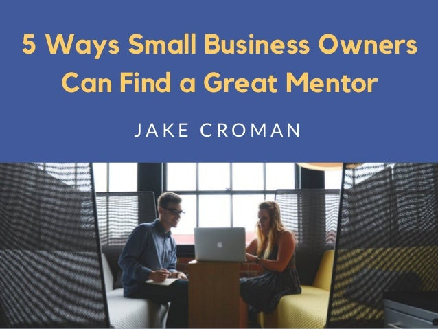 5 Ways Small Business Owners Can Find a Great Mentor J A K E C R O M A N