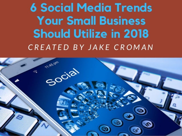 6 Social Media Trends Your Small Business Should Utilize in 2018 C R E A T E D B Y J A K E C R O M A N