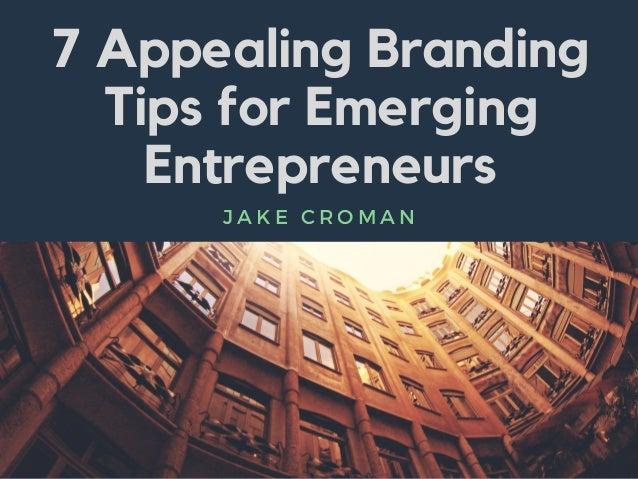 7 Appealing Branding Tips for Emerging Entrepreneurs J A K E C R O M A N
