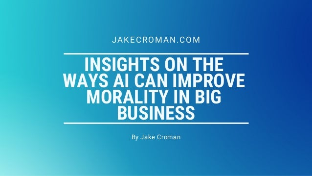 INSIGHTS ON THE WAYS AI CAN IMPROVE MORALITY IN BIG BUSINESS By Jake Croman JAKECROMAN.COM