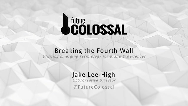 Jake Lee-High CEO/Creative Director @FutureColossal Breaking the Fourth Wall Utilizing Emerging Technology for Brand Exper...