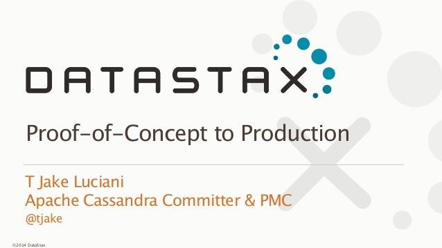 ©2014 DataStax @tjake T Jake Luciani Apache Cassandra Committer & PMC Proof-of-Concept to Production 1