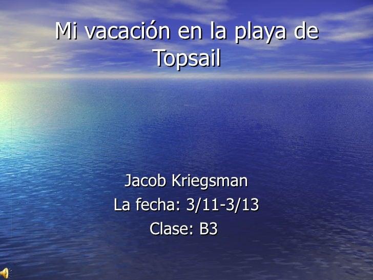 Mi vacaci ó n en la playa de Topsail Jacob Kriegsman La fecha:  3/11-3/13 Clase: B3