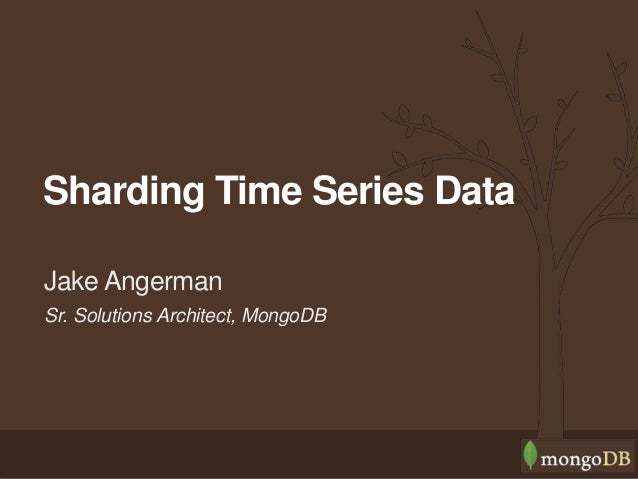 Sr. Solutions Architect, MongoDB Jake Angerman Sharding Time Series Data