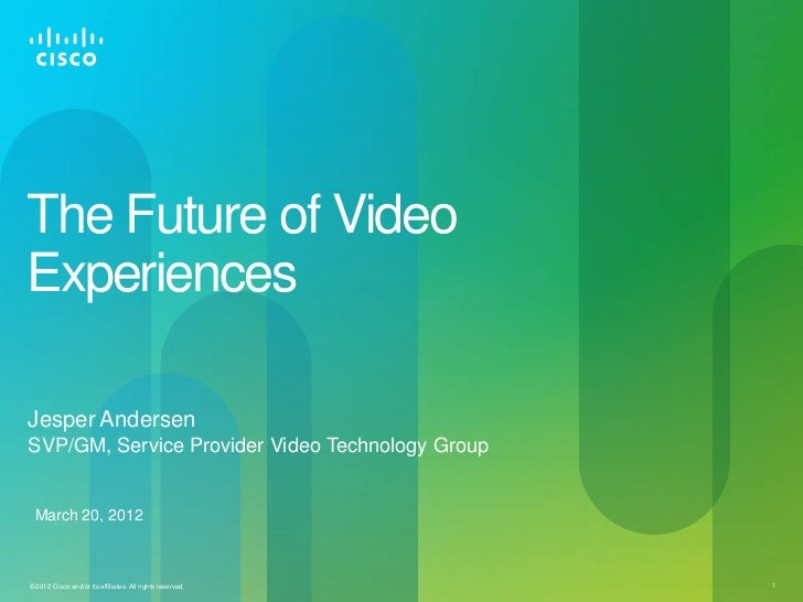The Future of VideoExperiencesJesper AndersenSVP/GM, Service Provider Video Technology Group March 20, 2012© 2012 Cisco an...