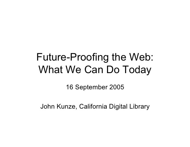 Future-Proofing the Web:What We Can Do Today        16 September 2005John Kunze, California Digital Library