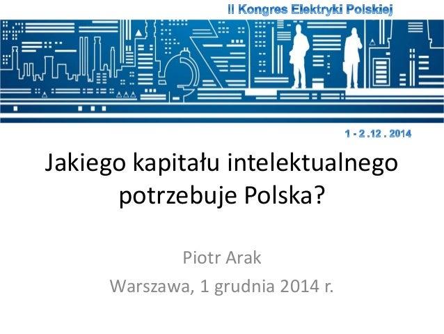 Jakiego kapitału intelektualnego  potrzebuje Polska?  Piotr Arak  Warszawa, 1 grudnia 2014 r.