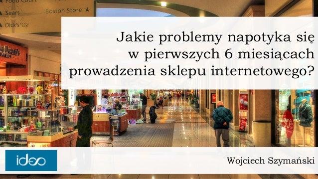 Wojciech Szymański  Jakie problemy napotyka sięw pierwszych 6 miesiącachprowadzenia sklepu internetowego?