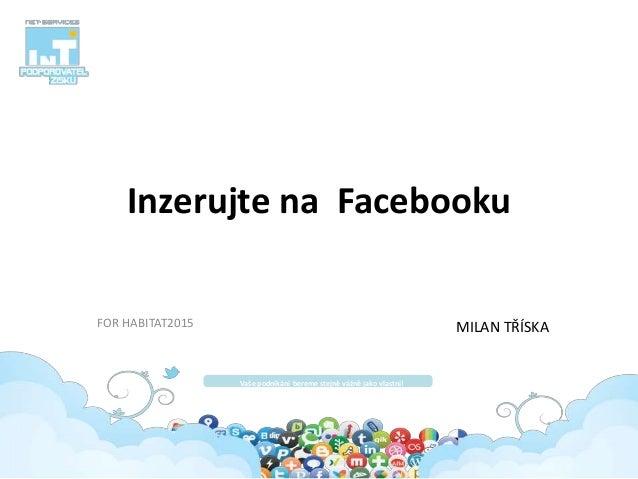 Inzerujte na Facebooku FOR HABITAT2015 Vaše podnikání bereme stejně vážně jako vlastní! MILAN TŘÍSKA