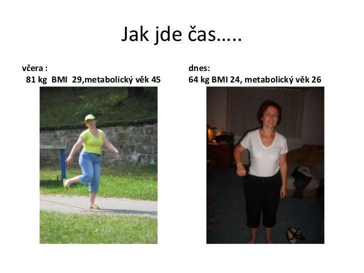 Jak jde čas…..včera :                            dnes: 81 kg BMI 29,metabolický věk 45   64 kg BMI 24, metabolický věk 26