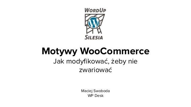 Motywy WooCommerce  Jak modyfikować, żeby nie zwariować Maciej Swoboda WP Desk