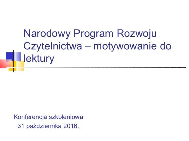 Narodowy Program Rozwoju Czytelnictwa – motywowanie do lektury Konferencja szkoleniowa 31 października 2016.