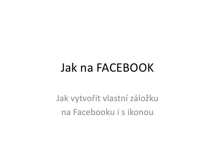 Jak na FACEBOOK<br />Jak vytvořit vlastní záložku <br />na Facebooku i s ikonou<br />