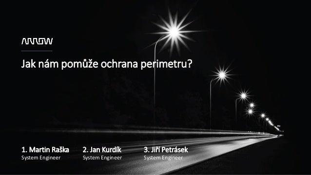 Jak nám pomůže ochrana perimetru? 1. Martin Raška System Engineer 2. Jan Kurdík System Engineer 3. Jiří Petrásek System En...