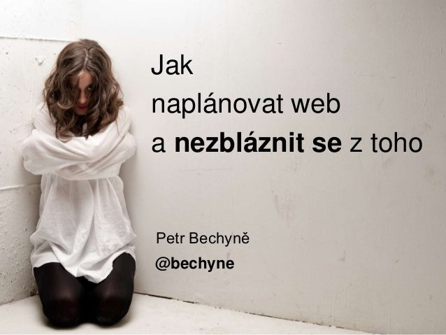 Jak naplánovat web a nezbláznit se z toho Petr Bechyně @bechyne