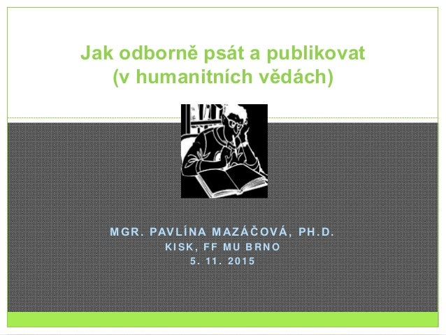 MGR. PAVLÍNA MAZÁČOVÁ, PH.D. K I S K , F F M U B R N O 5 . 11 . 2 0 1 5 Jak odborně psát a publikovat (v humanitních vědác...
