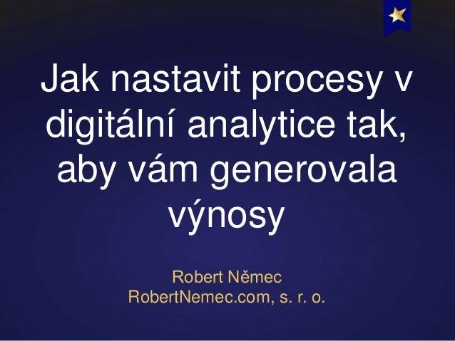 Jak nastavit procesy vdigitální analytice tak, aby vám generovala        výnosy          Robert Němec     RobertNemec.com,...