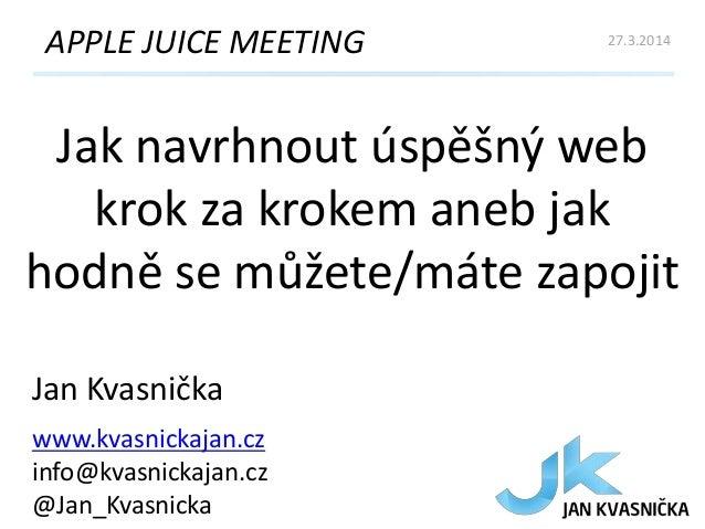 Jak navrhnout úspěšný web krok za krokem aneb jak hodně se můžete/máte zapojit APPLE JUICE MEETING Jan Kvasnička www.kvasn...