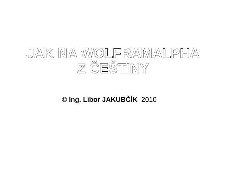 JAK NA WOLFRAMALPHA       Z ČEŠTINY     © Ing. Libor JAKUBČÍK 2010