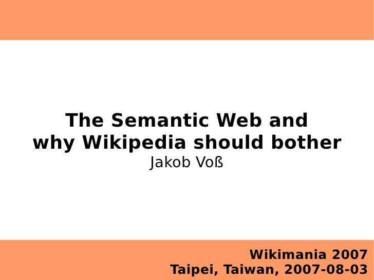 The Semantic Web and why Wikipedia should bother           Jakob Voß                            Wikimania 2007            ...