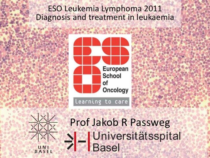 ESO Leukemia Lymphoma 2011<br />Diagnosis and treatment in leukaemia<br />Prof Jakob R Passweg<br />