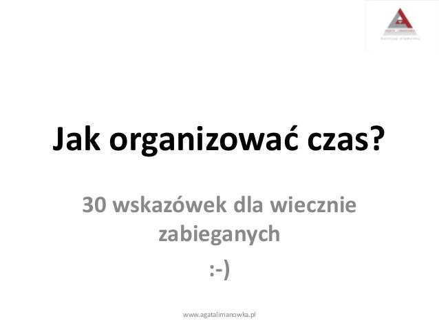 Jak organizować czas? 30 wskazówek dla wiecznie zabieganych :-) www.agatalimanowka.pl
