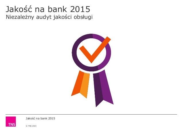 Jakość na bank 2015 © TNS 2015 Jakość na bank 2015 Niezależny audyt jakości obsługi