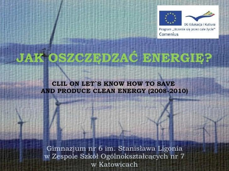 JAK OSZCZĘDZAĆ ENERGIĘ? CLIL ON LET`S KNOW HOW TO SAVE  AND PRODUCE CLEAN ENERGY (2008-2010) Gimnazjum nr 6 im. Stanisława...