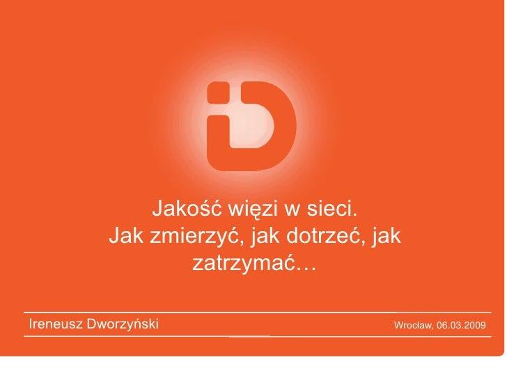 Jakość więzi w sieci.            Jak zmierzyć, jak dotrzeć, jak                    zatrzymać…  Ireneusz Dworzyński        ...