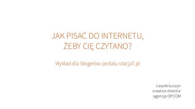 JAK PISAĆ DO INTERNETU, ŻEBY CIĘ CZYTANO? Wykład dla blogerów portalu stacja7.pl  Leszek Łuczyn creative director agencja ...