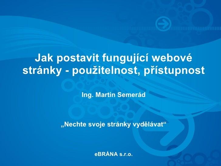 """Jak postavit fungující webové stránky - použitelnost, přístupnost               Ing. Martin Semerád           """"Nechte svoj..."""