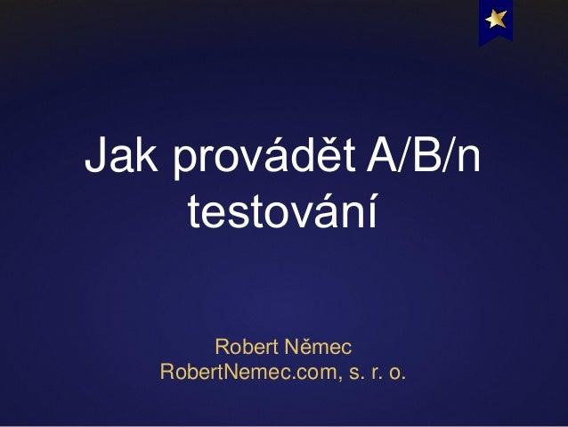 Jak provádět A/B/n testování Robert Němec RobertNemec.com, s. r. o.