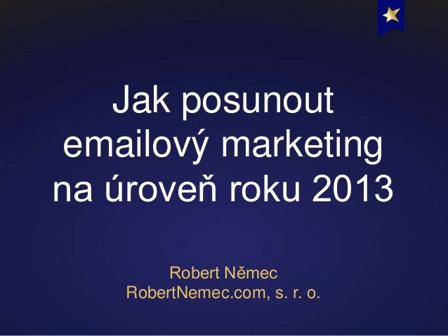 Jak posunoutemailový marketingna úroveň roku 2013Robert NěmecRobertNemec.com, s. r. o.