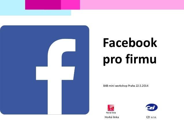Facebook pro firmu B4B mini workshop Praha 22.5.2014 Horká linka CZI s.r.o.