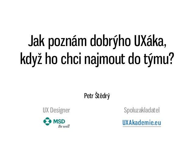 Jak poznám dobrýho UXáka, když ho chci najmout do týmu? Petr Štědrý UX Designer Spoluzakladatel UXAkademie.eu