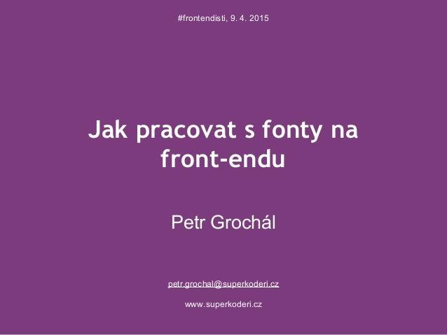 Jak pracovat s fonty na front-endu Petr Grochál petr.grochal@superkoderi.cz www.superkoderi.cz #frontendisti, 9. 4. 2015