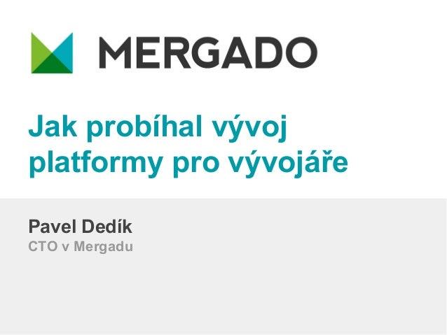 Jak probíhal vývoj platformy pro vývojáře Pavel Dedík CTO v Mergadu
