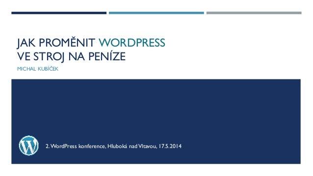 JAK PROMĚNIT WORDPRESS VE STROJ NA PENÍZE MICHAL KUBÍČEK 2.WordPress konference, Hluboká nadVltavou, 17.5.2014