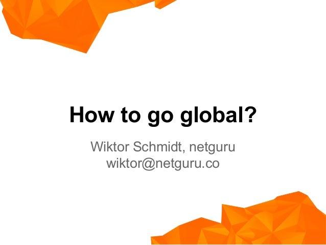 How to go global? Wiktor Schmidt, netguru wiktor@netguru.co