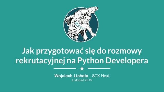 Jak przygotować się do rozmowy rekrutacyjnej na Python Developera Wojciech Lichota - STX Next Listopad 2015