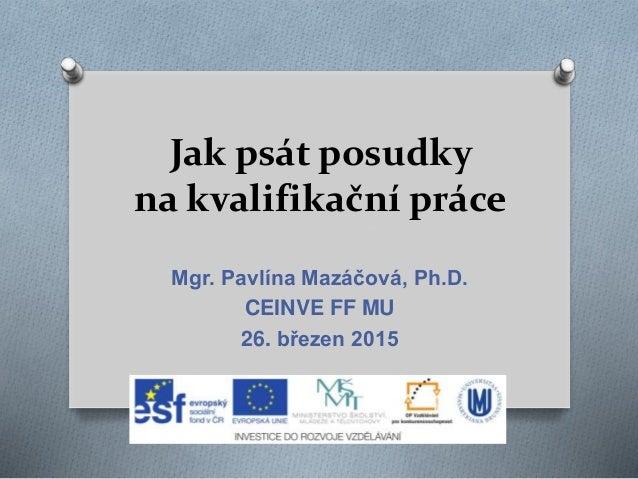 Jak psát posudky na kvalifikační práce Mgr. Pavlína Mazáčová, Ph.D. CEINVE FF MU 26. březen 2015