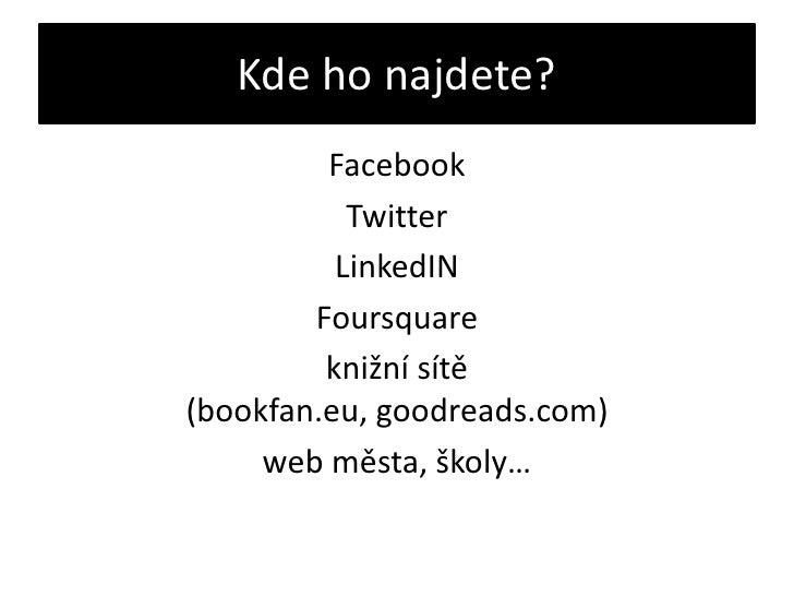 Kde ho najdete?<br />Facebook<br />Twitter<br />LinkedIN<br />Foursquare<br />knižní sítě (bookfan.eu, goodreads.com)<br /...