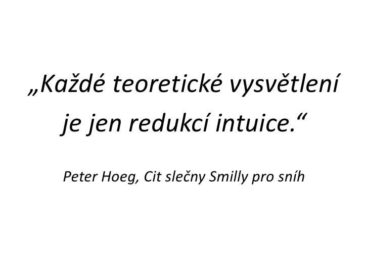 """""""Každé teoretické vysvětlení<br />je jen redukcí intuice.""""<br />Peter Hoeg, Cit slečny Smilly pro sníh<br />"""