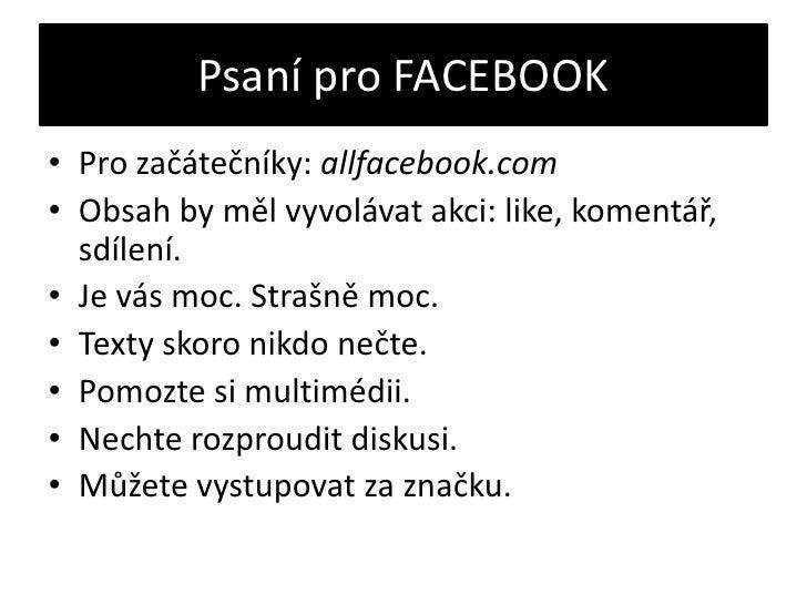 Psaní pro FACEBOOK<br />Pro začátečníky: allfacebook.com<br />Obsah by měl vyvolávat akci: like, komentář, sdílení.<br />J...