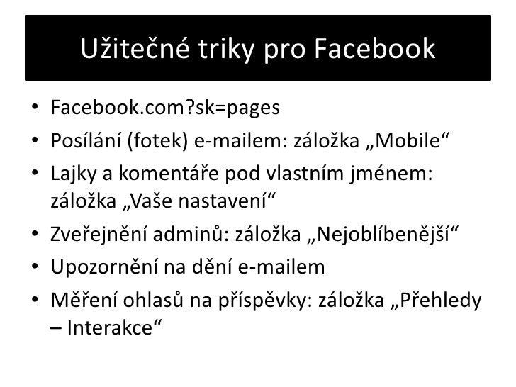 """Užitečné triky pro Facebook<br />Facebook.com?sk=pages<br />Posílání (fotek) e-mailem: záložka """"Mobile""""<br />Lajky a komen..."""