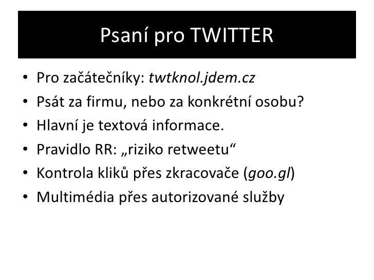 Psaní pro TWITTER<br />Pro začátečníky: twtknol.jdem.cz<br />Psát za firmu, nebo za konkrétní osobu?<br />Hlavní je textov...