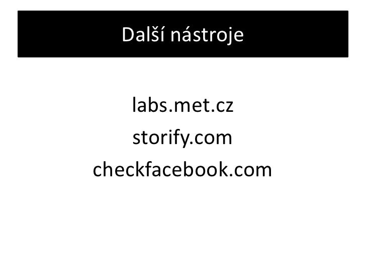 Další nástroje<br />labs.met.cz<br />storify.com<br />checkfacebook.com<br />