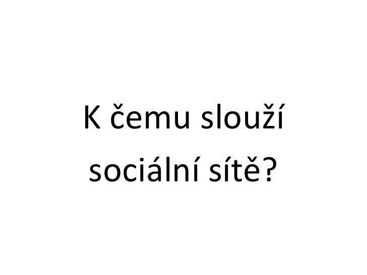 K čemu slouží<br />sociální sítě?<br />