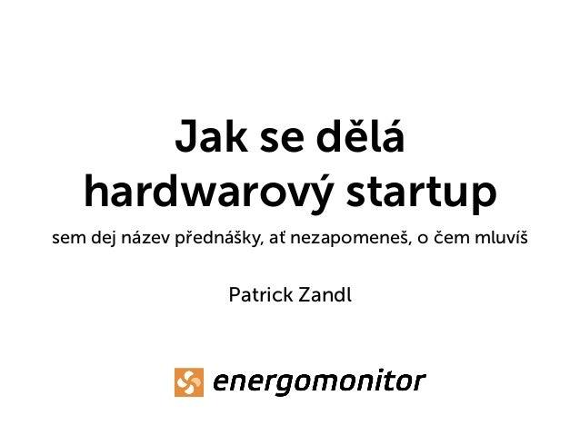 Jak se dělá hardwarový startup sem dej název přednášky, ať nezapomeneš, o čem mluvíš Patrick Zandl
